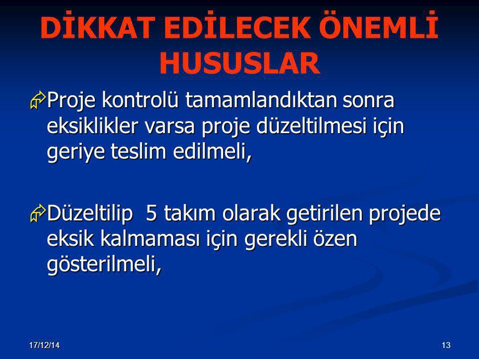 13 17/12/14 DİKKAT EDİLECEK ÖNEMLİ HUSUSLAR  Proje kontrolü tamamlandıktan sonra eksiklikler varsa proje düzeltilmesi için geriye teslim edilmeli, 