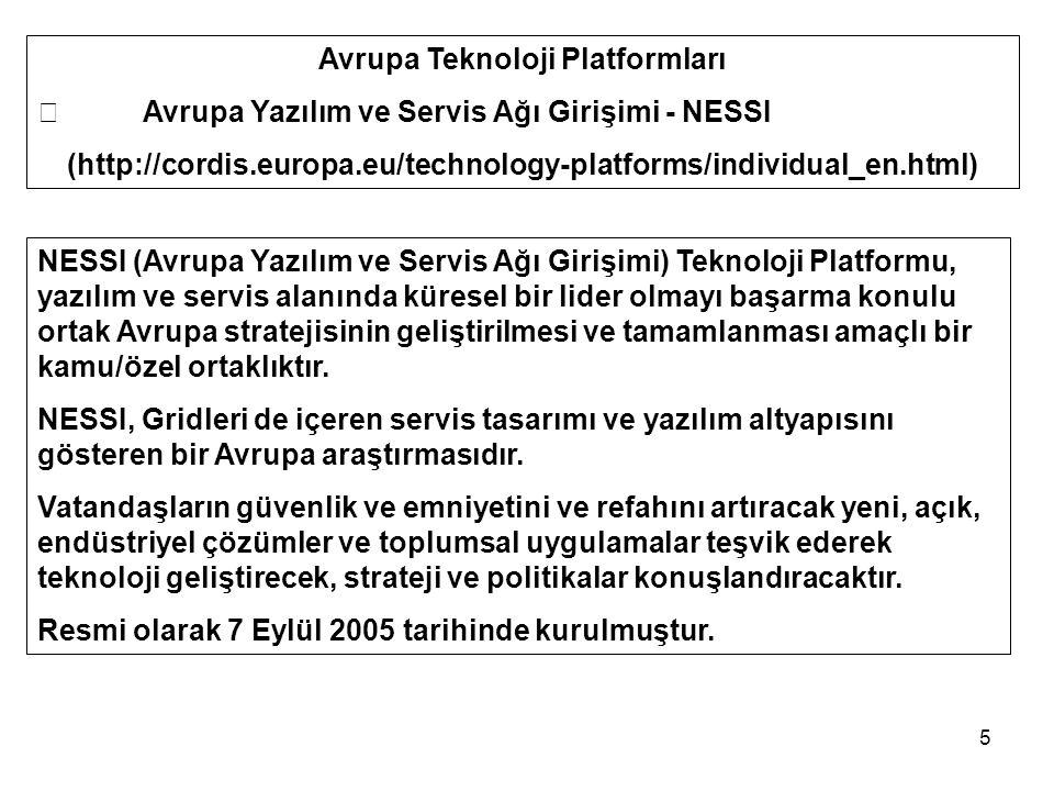 5 Avrupa Teknoloji Platformları  Avrupa Yazılım ve Servis Ağı Girişimi - NESSI (http://cordis.europa.eu/technology-platforms/individual_en.html) NESSI (Avrupa Yazılım ve Servis Ağı Girişimi) Teknoloji Platformu, yazılım ve servis alanında küresel bir lider olmayı başarma konulu ortak Avrupa stratejisinin geliştirilmesi ve tamamlanması amaçlı bir kamu/özel ortaklıktır.