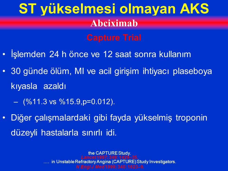 ST yükselmesi olmayan AKS Abciximab Capture Trial İşlemden 24 h önce ve 12 saat sonra kullanım 30 günde ölüm, MI ve acil girişim ihtiyacı plaseboya kıyasla azaldı – (%11.3 vs %15.9,p=0.012).