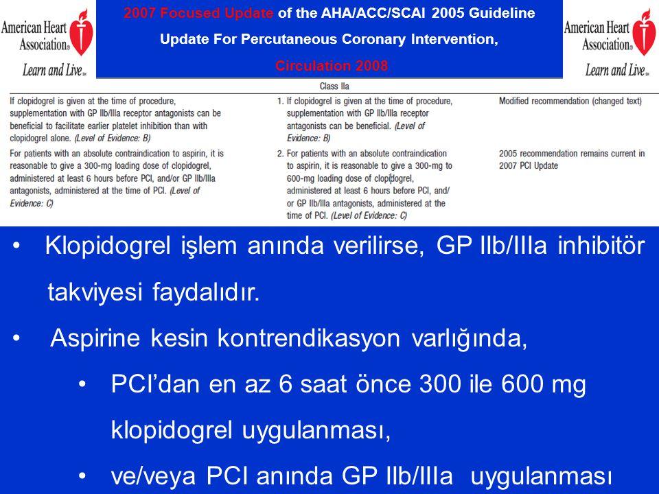 2007 Focused Update of the AHA/ACC/SCAI 2005 Guideline Update For Percutaneous Coronary Intervention, Circulation 2008 Klopidogrel işlem anında verilirse, GP IIb/IIIa inhibitör takviyesi faydalıdır.