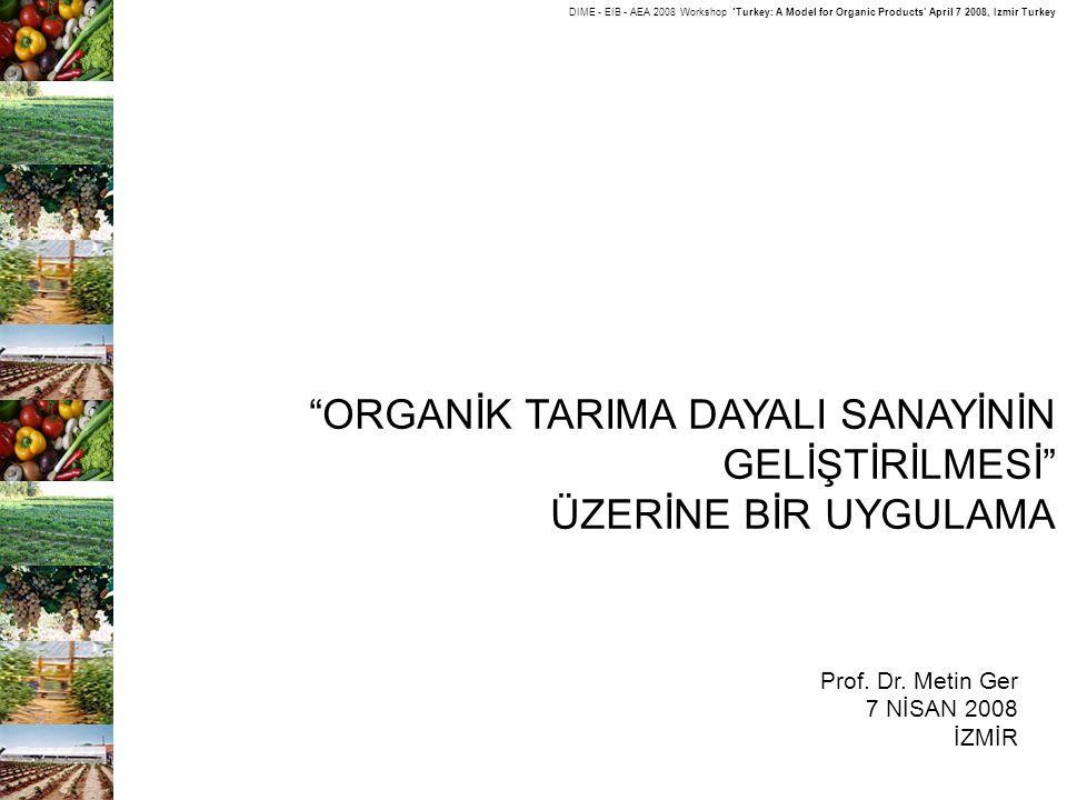 "DIME - EIB - AEA 2008 Workshop 'Turkey: A Model for Organic Products' April 7 2008, Izmir Turkey ""ORGANİK TARIMA DAYALI SANAYİNİN GELİŞTİRİLMESİ"" ÜZER"
