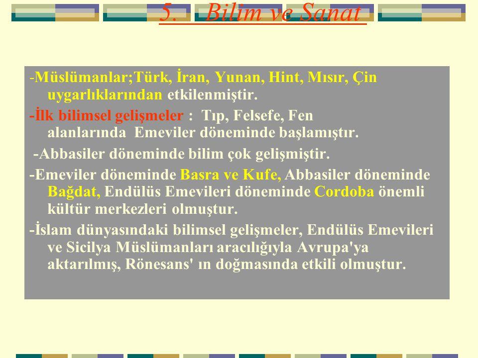 5. Bilim ve Sanat -Müslümanlar;Türk, İran, Yunan, Hint, Mısır, Çin uygarlıklarından etkilenmiştir. -İlk bilimsel gelişmeler : Tıp, Felsefe, Fen alanla