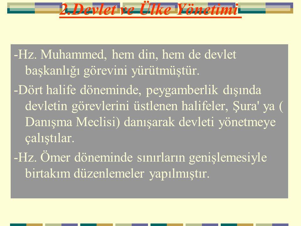 2.Devlet ve Ülke Yönetimi -Hz. Muhammed, hem din, hem de devlet başkanlığı görevini yürütmüştür. -Dört halife döneminde, peygamberlik dışında devletin