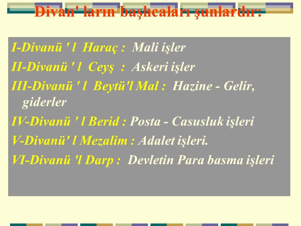Divan' ların başlıcaları şunlardır: I-Divanü ' l Haraç : Mali işler II-Divanü ' l Ceyş : Askeri işler III-Divanü ' l Beytü'l Mal : Hazine - Gelir, gid