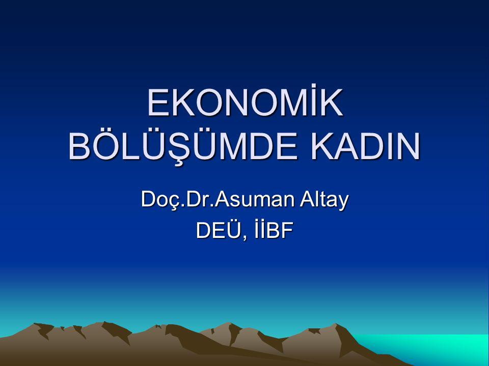 EKONOMİK BÖLÜŞÜMDE KADIN Doç.Dr.Asuman Altay DEÜ, İİBF