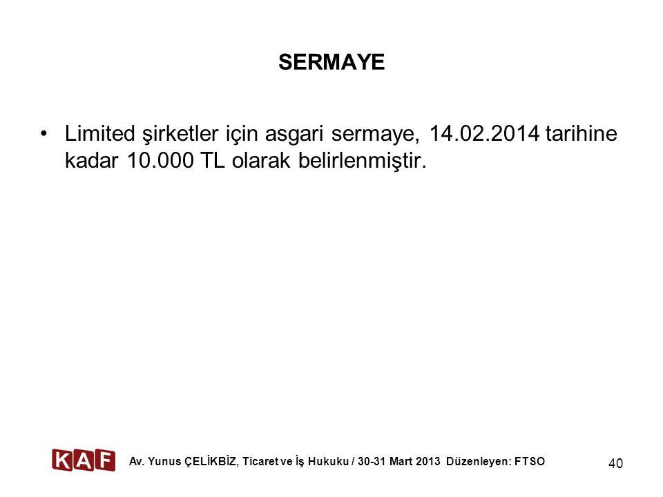 SERMAYE Limited şirketler için asgari sermaye, 14.02.2014 tarihine kadar 10.000 TL olarak belirlenmiştir. 40 Av. Yunus ÇELİKBİZ, Ticaret ve İş Hukuku
