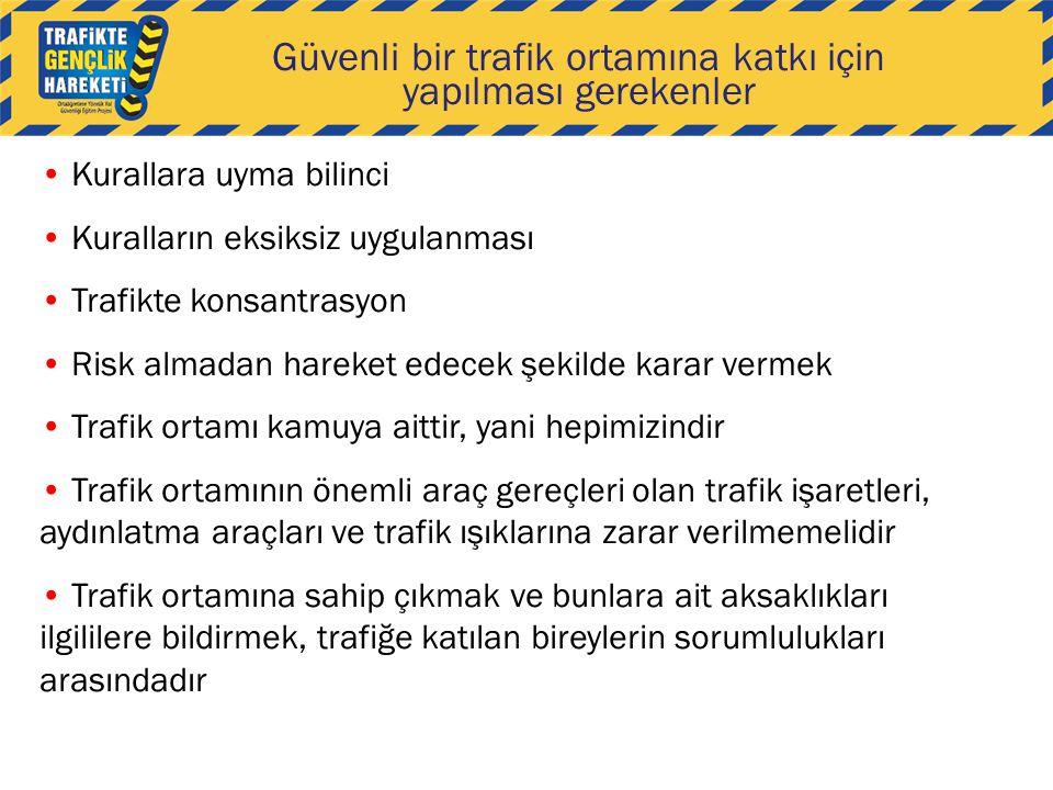 Güvenli bir trafik ortamına katkı için yapılması gerekenler Kurallara uyma bilinci Kuralların eksiksiz uygulanması Trafikte konsantrasyon Risk almadan hareket edecek şekilde karar vermek Trafik ortamı kamuya aittir, yani hepimizindir Trafik ortamının önemli araç gereçleri olan trafik işaretleri, aydınlatma araçları ve trafik ışıklarına zarar verilmemelidir Trafik ortamına sahip çıkmak ve bunlara ait aksaklıkları ilgililere bildirmek, trafiğe katılan bireylerin sorumlulukları arasındadır