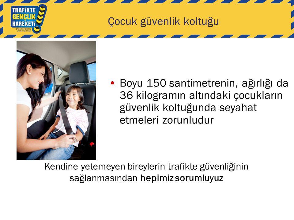 Çocuk güvenlik koltuğu Boyu 150 santimetrenin, ağırlığı da 36 kilogramın altındaki çocukların güvenlik koltuğunda seyahat etmeleri zorunludur Kendine yetemeyen bireylerin trafikte güvenliğinin sağlanmasından hepimiz sorumluyuz