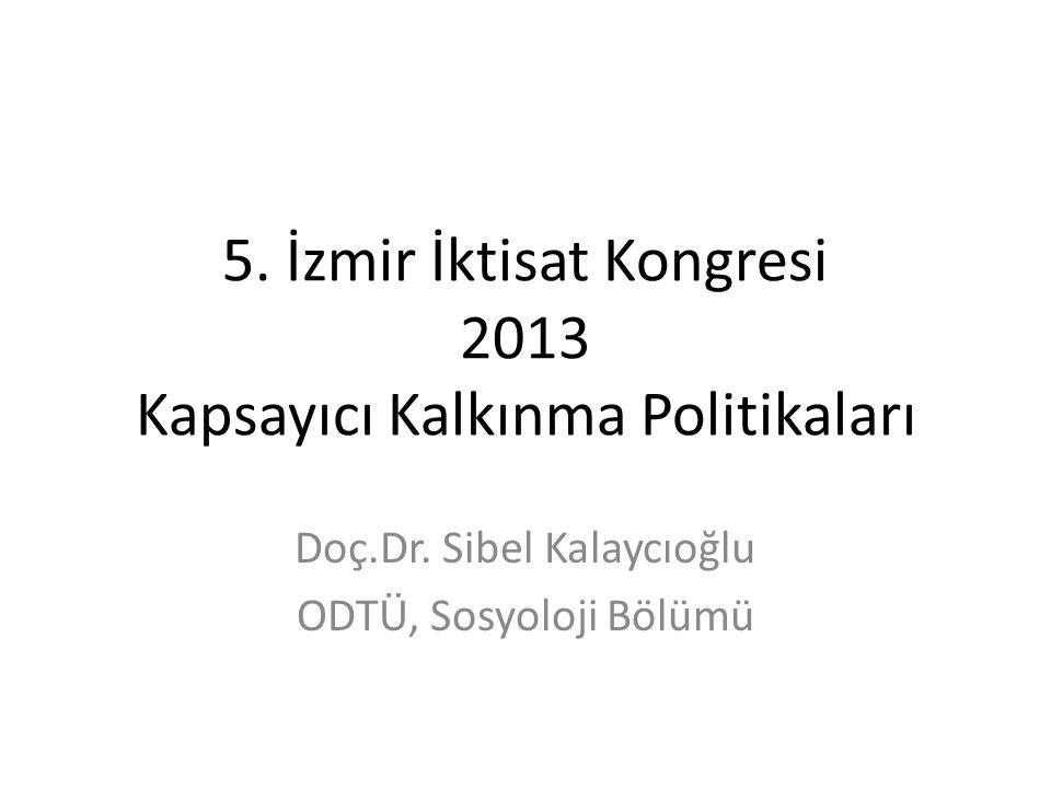 5. İzmir İktisat Kongresi 2013 Kapsayıcı Kalkınma Politikaları Doç.Dr. Sibel Kalaycıoğlu ODTÜ, Sosyoloji Bölümü