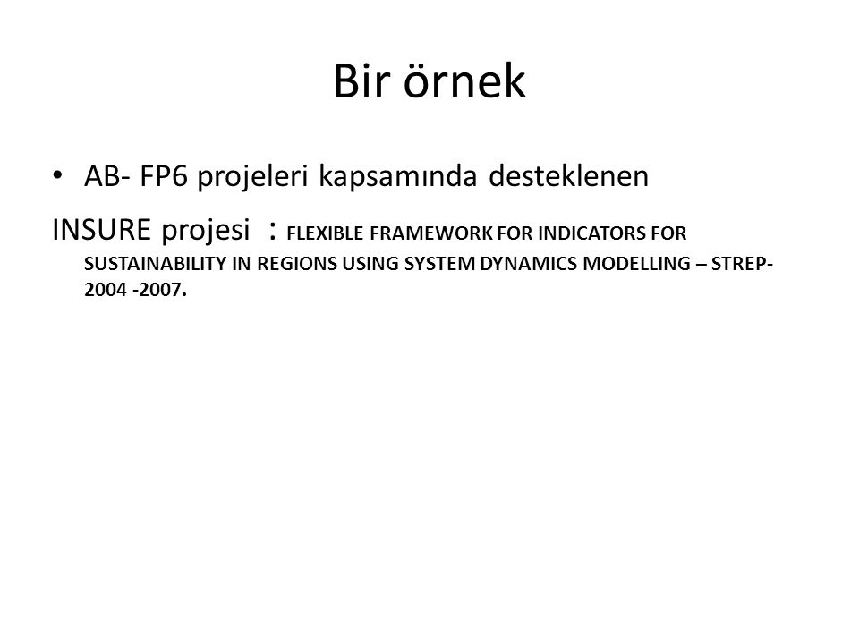 Bir örnek AB- FP6 projeleri kapsamında desteklenen INSURE projesi : FLEXIBLE FRAMEWORK FOR INDICATORS FOR SUSTAINABILITY IN REGIONS USING SYSTEM DYNAMICS MODELLING – STREP- 2004 -2007.