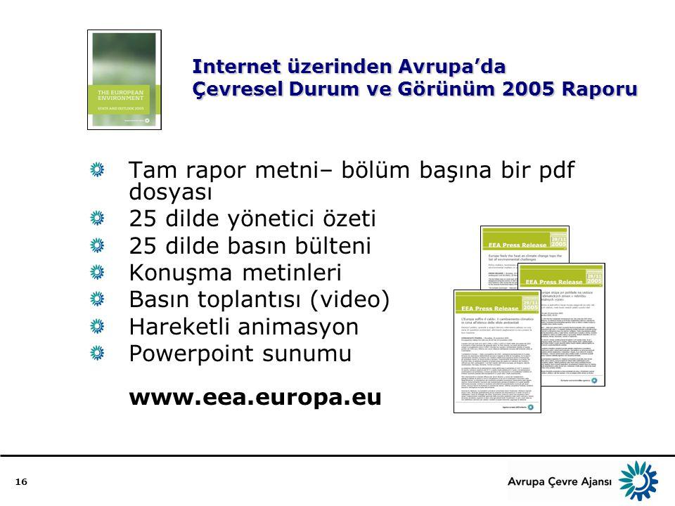 16 Internet üzerinden Avrupa'da Çevresel Durum ve Görünüm 2005 Raporu Tam rapor metni– bölüm başına bir pdf dosyası 25 dilde yönetici özeti 25 dilde basın bülteni Konuşma metinleri Basın toplantısı (video) Hareketli animasyon Powerpoint sunumu www.eea.europa.eu