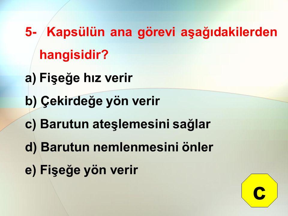 5- Kapsülün ana görevi aşağıdakilerden hangisidir? a)Fişeğe hız verir b) Çekirdeğe yön verir c) Barutun ateşlemesini sağlar d) Barutun nemlenmesini ön