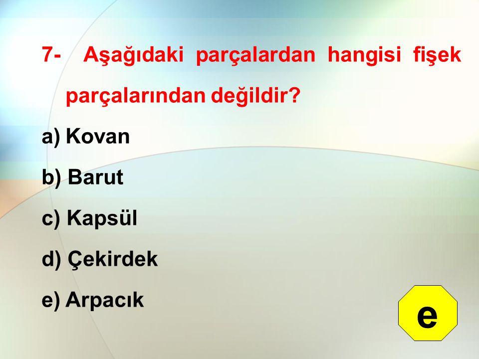 7- Aşağıdaki parçalardan hangisi fişek parçalarından değildir? a)Kovan b) Barut c) Kapsül d) Çekirdek e) Arpacık e
