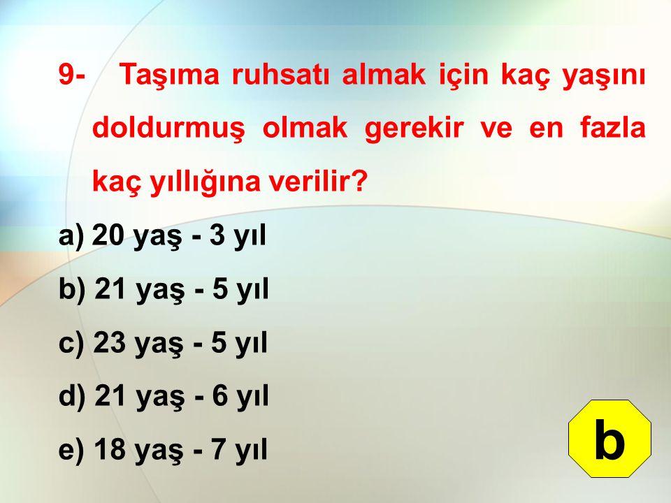 9- Taşıma ruhsatı almak için kaç yaşını doldurmuş olmak gerekir ve en fazla kaç yıllığına verilir? a)20 yaş - 3 yıl b) 21 yaş - 5 yıl c) 23 yaş - 5 yı