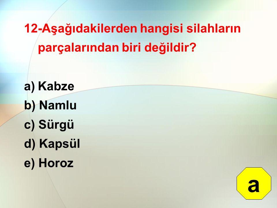 12-Aşağıdakilerden hangisi silahların parçalarından biri değildir? a)Kabze b) Namlu c) Sürgü d) Kapsül e) Horoz a