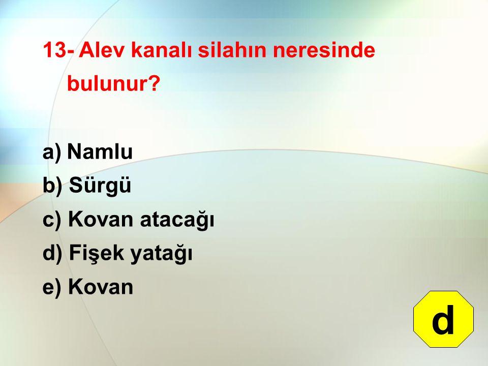13- Alev kanalı silahın neresinde bulunur? a)Namlu b) Sürgü c) Kovan atacağı d) Fişek yatağı e) Kovan d