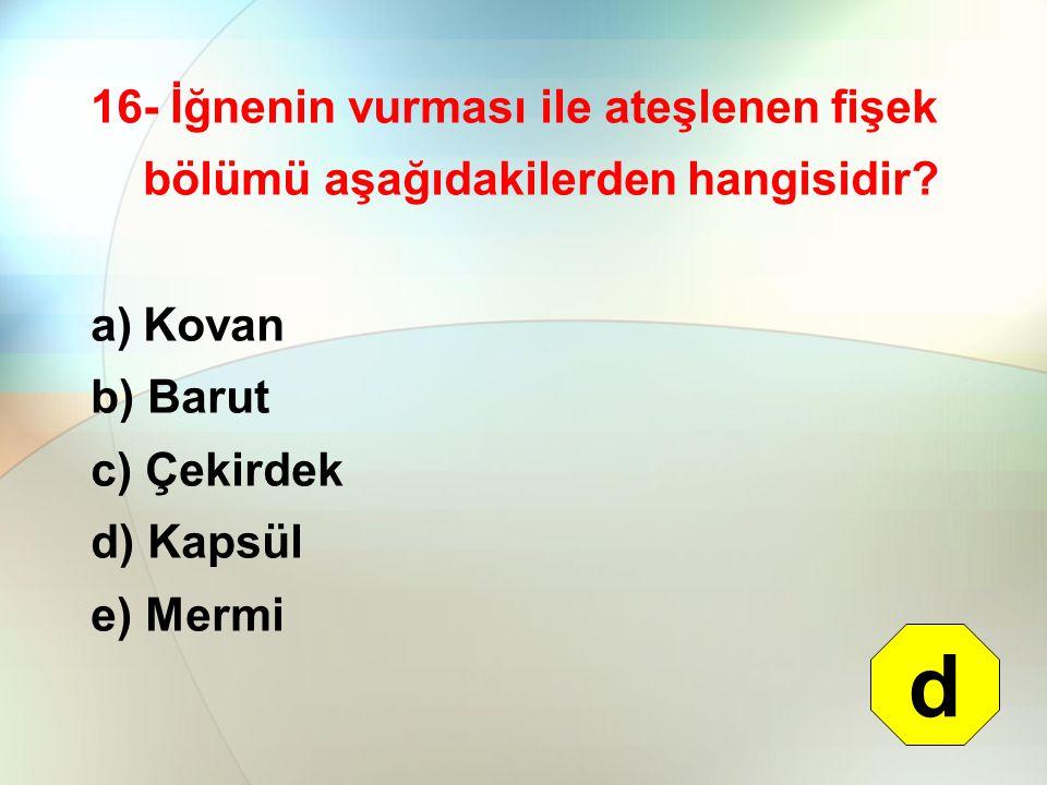 16- İğnenin vurması ile ateşlenen fişek bölümü aşağıdakilerden hangisidir? a)Kovan b) Barut c) Çekirdek d) Kapsül e) Mermi d