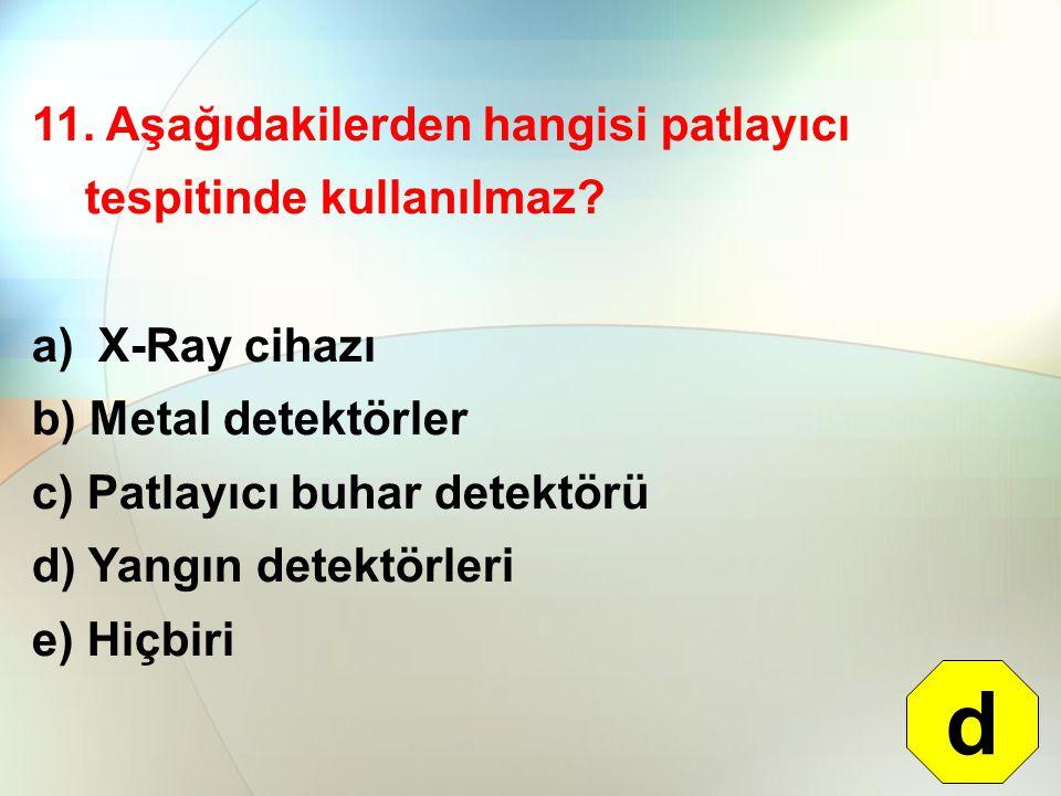 11. Aşağıdakilerden hangisi patlayıcı tespitinde kullanılmaz? a) X-Ray cihazı b) Metal detektörler c) Patlayıcı buhar detektörü d) Yangın detektörleri