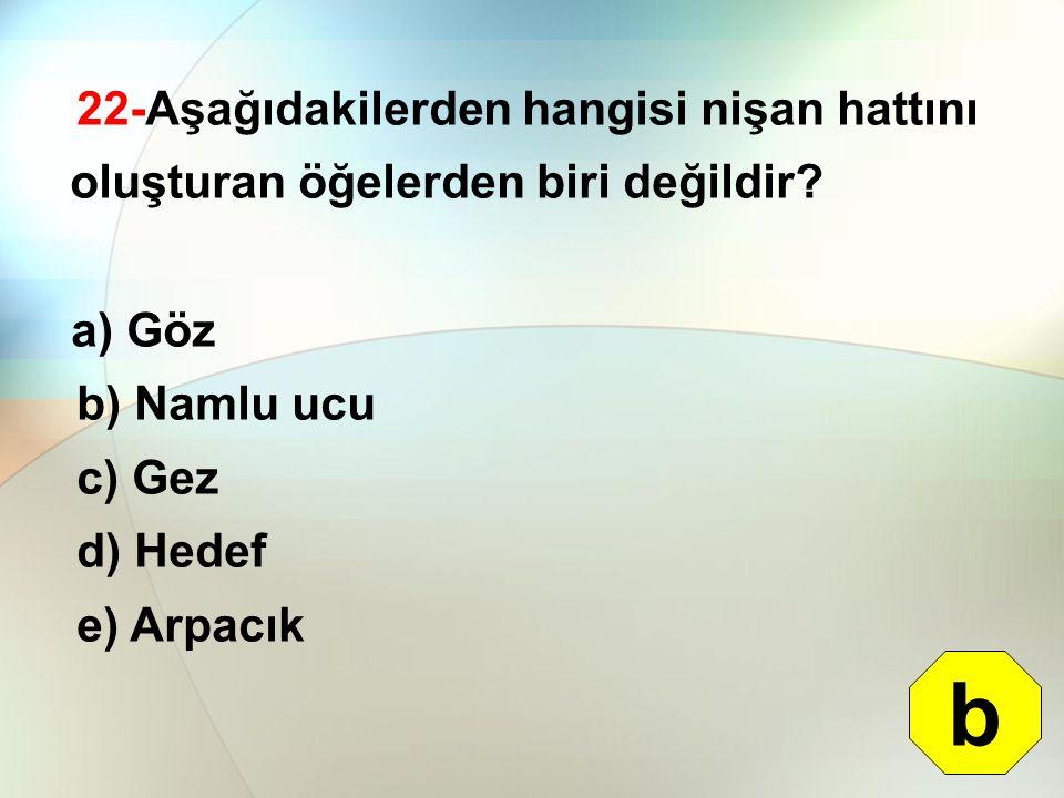 22-Aşağıdakilerden hangisi nişan hattını oluşturan öğelerden biri değildir? a) Göz b) Namlu ucu c) Gez d) Hedef e) Arpacık b