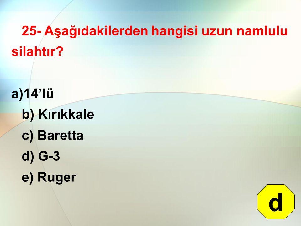 25- Aşağıdakilerden hangisi uzun namlulu silahtır? a)14'lü b) Kırıkkale c) Baretta d) G-3 e) Ruger d