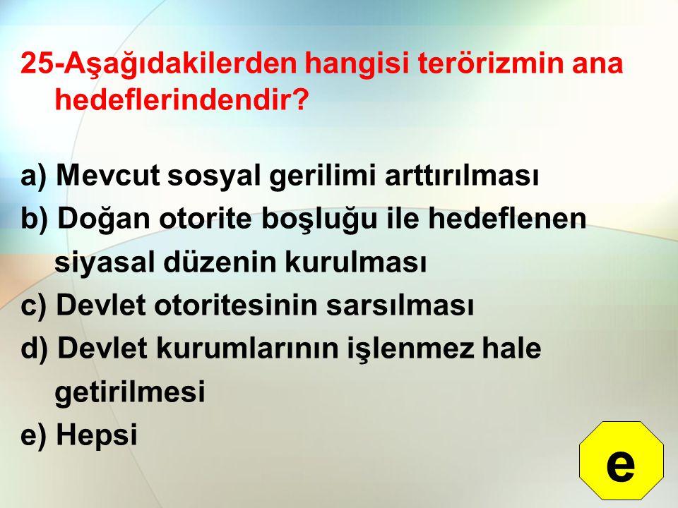 25-Aşağıdakilerden hangisi terörizmin ana hedeflerindendir? a) Mevcut sosyal gerilimi arttırılması b) Doğan otorite boşluğu ile hedeflenen siyasal düz