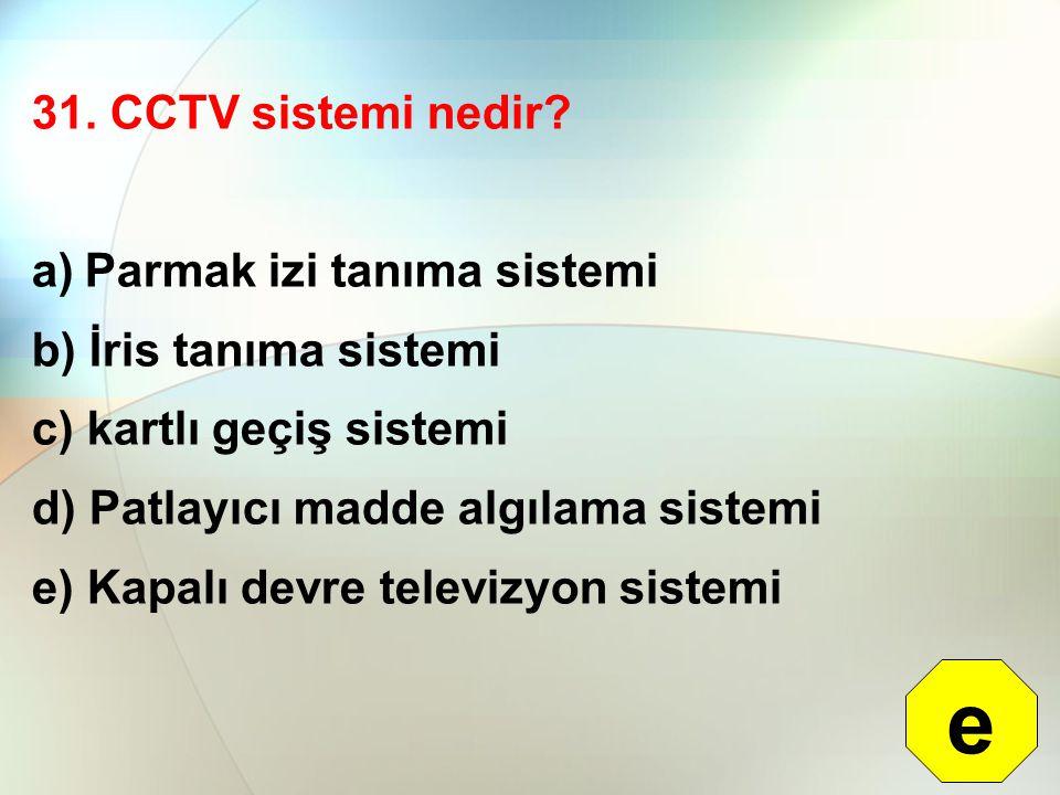 31. CCTV sistemi nedir? a)Parmak izi tanıma sistemi b) İris tanıma sistemi c) kartlı geçiş sistemi d) Patlayıcı madde algılama sistemi e) Kapalı devre