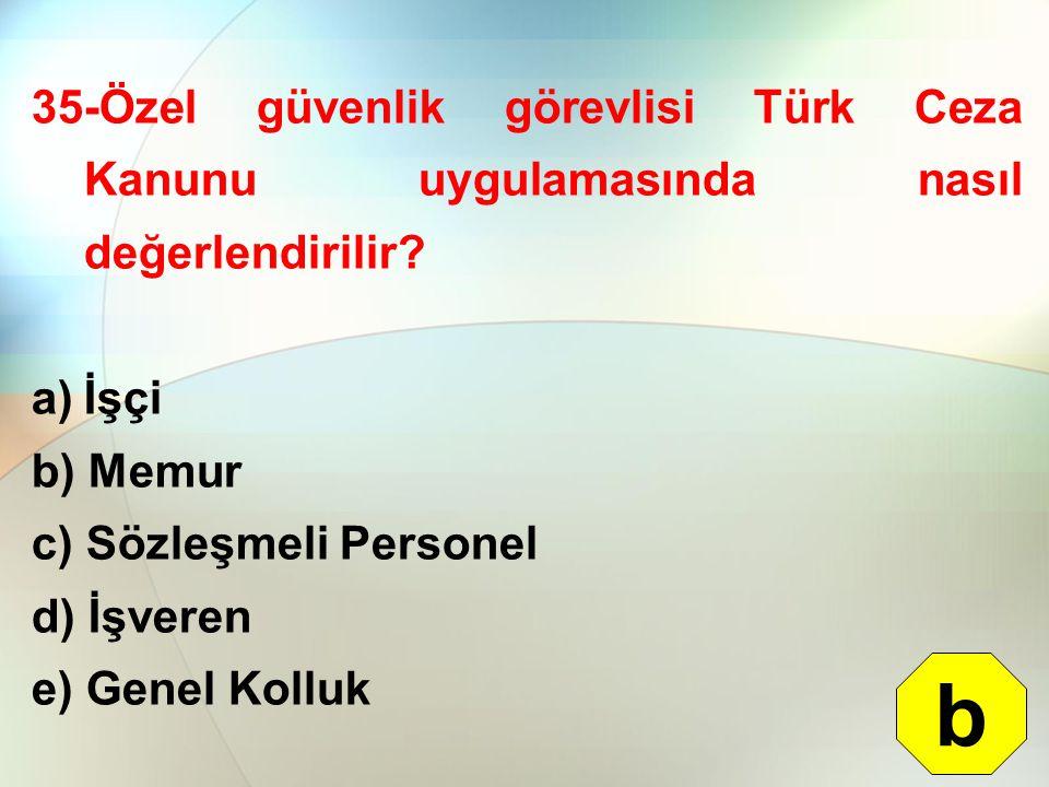 35-Özel güvenlik görevlisi Türk Ceza Kanunu uygulamasında nasıl değerlendirilir? a)İşçi b) Memur c) Sözleşmeli Personel d) İşveren e) Genel Kolluk b