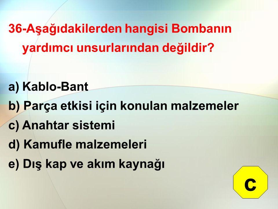 36-Aşağıdakilerden hangisi Bombanın yardımcı unsurlarından değildir? a)Kablo-Bant b) Parça etkisi için konulan malzemeler c) Anahtar sistemi d) Kamufl