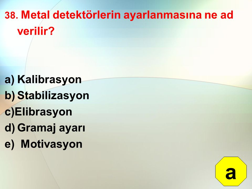 38. Metal detektörlerin ayarlanmasına ne ad verilir? a)Kalibrasyon b)Stabilizasyon c)Elibrasyon d)Gramaj ayarı e) Motivasyon a