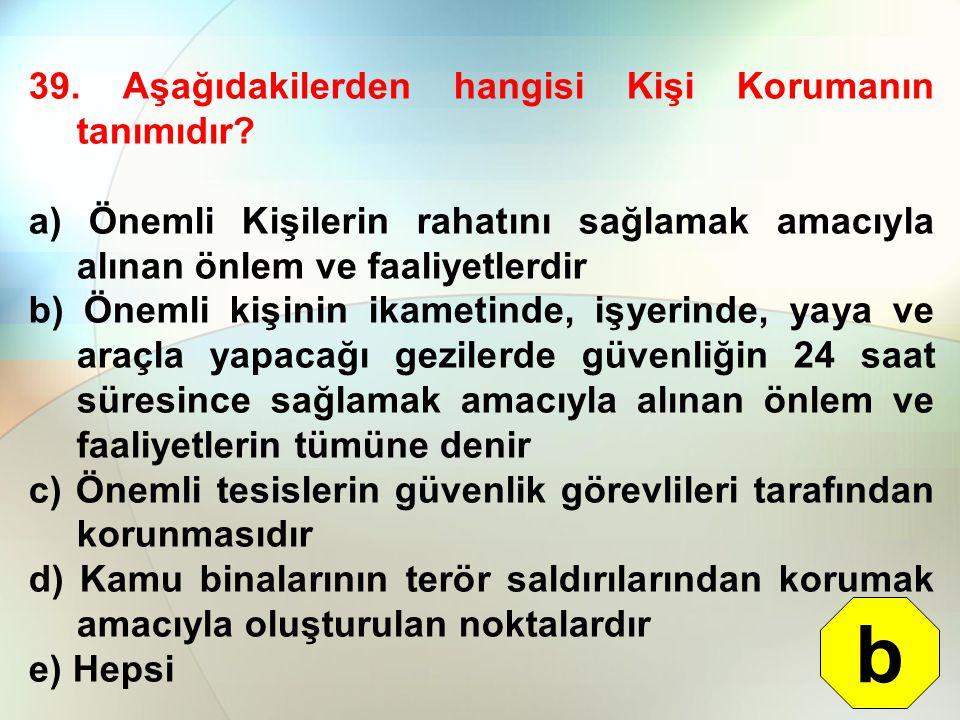 39. Aşağıdakilerden hangisi Kişi Korumanın tanımıdır? a) Önemli Kişilerin rahatını sağlamak amacıyla alınan önlem ve faaliyetlerdir b) Önemli kişinin
