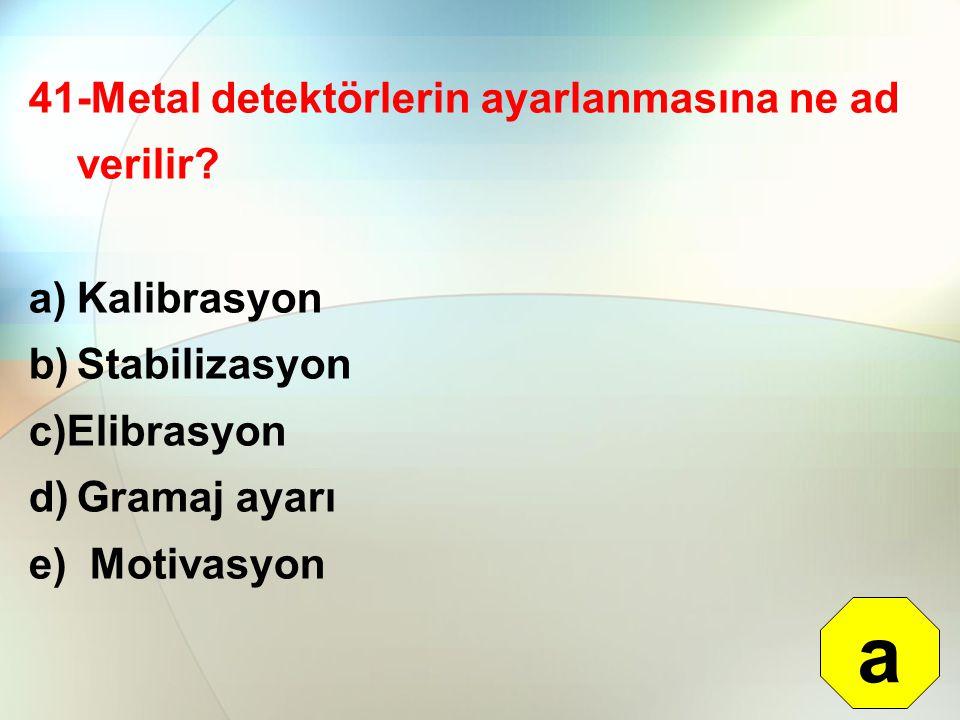 41-Metal detektörlerin ayarlanmasına ne ad verilir? a)Kalibrasyon b)Stabilizasyon c)Elibrasyon d)Gramaj ayarı e) Motivasyon a