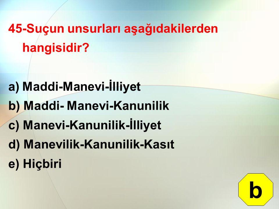 45-Suçun unsurları aşağıdakilerden hangisidir? a)Maddi-Manevi-İlliyet b) Maddi- Manevi-Kanunilik c) Manevi-Kanunilik-İlliyet d) Manevilik-Kanunilik-Ka
