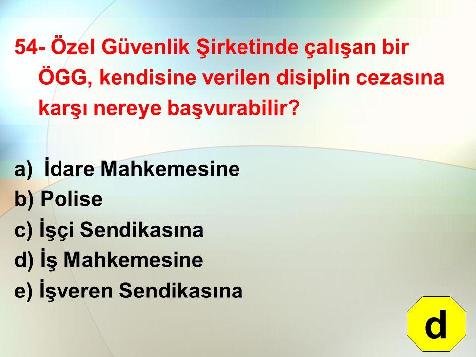 54- Özel Güvenlik Şirketinde çalışan bir ÖGG, kendisine verilen disiplin cezasına karşı nereye başvurabilir? a) İdare Mahkemesine b) Polise c) İşçi Se