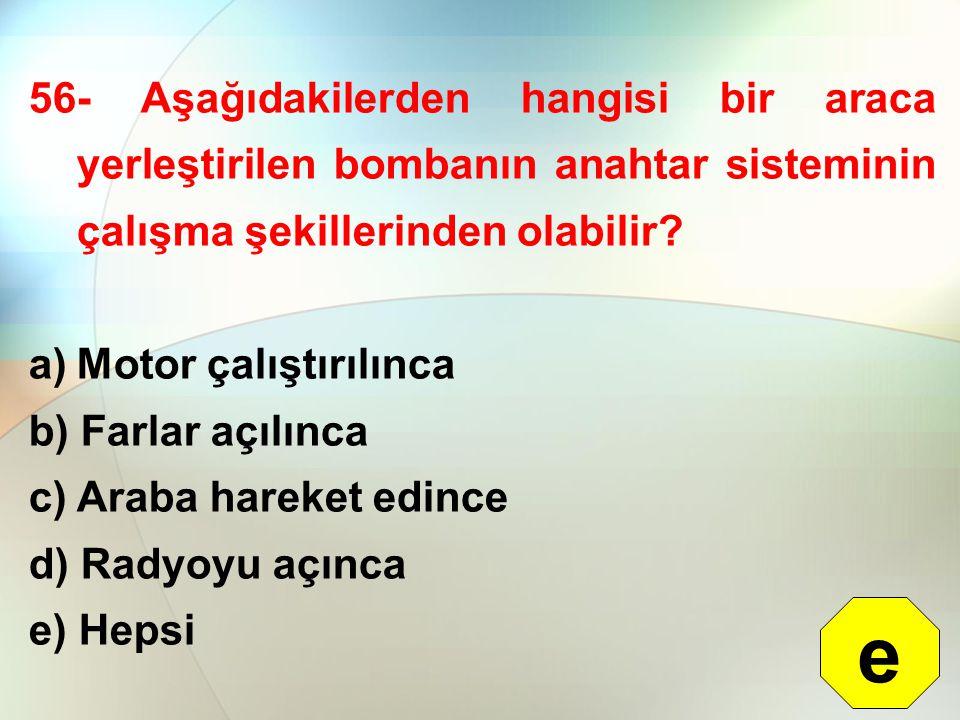 56- Aşağıdakilerden hangisi bir araca yerleştirilen bombanın anahtar sisteminin çalışma şekillerinden olabilir? a)Motor çalıştırılınca b) Farlar açılı