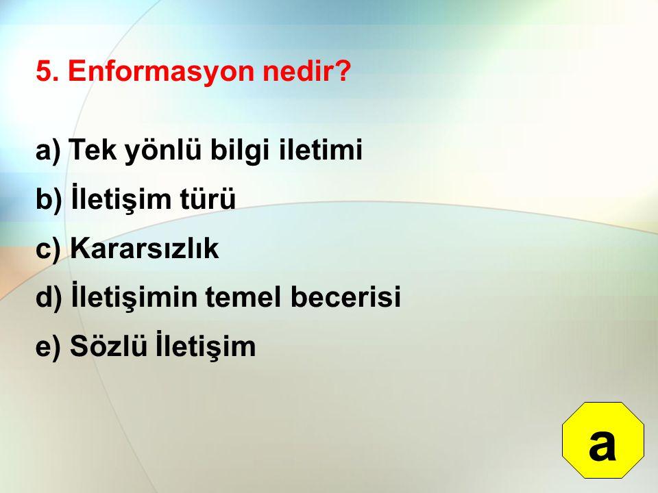 5. Enformasyon nedir? a)Tek yönlü bilgi iletimi b) İletişim türü c) Kararsızlık d) İletişimin temel becerisi e) Sözlü İletişim a