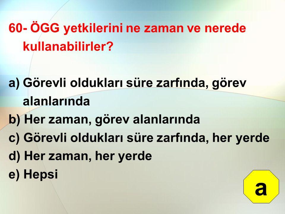 60- ÖGG yetkilerini ne zaman ve nerede kullanabilirler? a)Görevli oldukları süre zarfında, görev alanlarında b) Her zaman, görev alanlarında c) Görevl