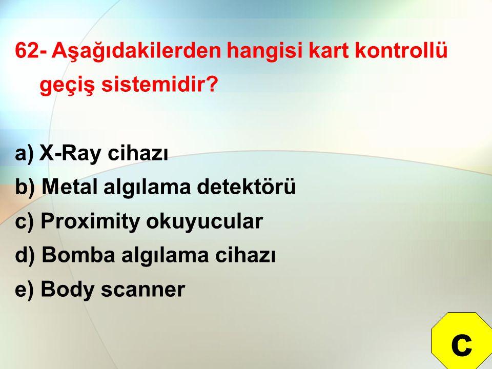 62- Aşağıdakilerden hangisi kart kontrollü geçiş sistemidir? a)X-Ray cihazı b) Metal algılama detektörü c) Proximity okuyucular d) Bomba algılama ciha