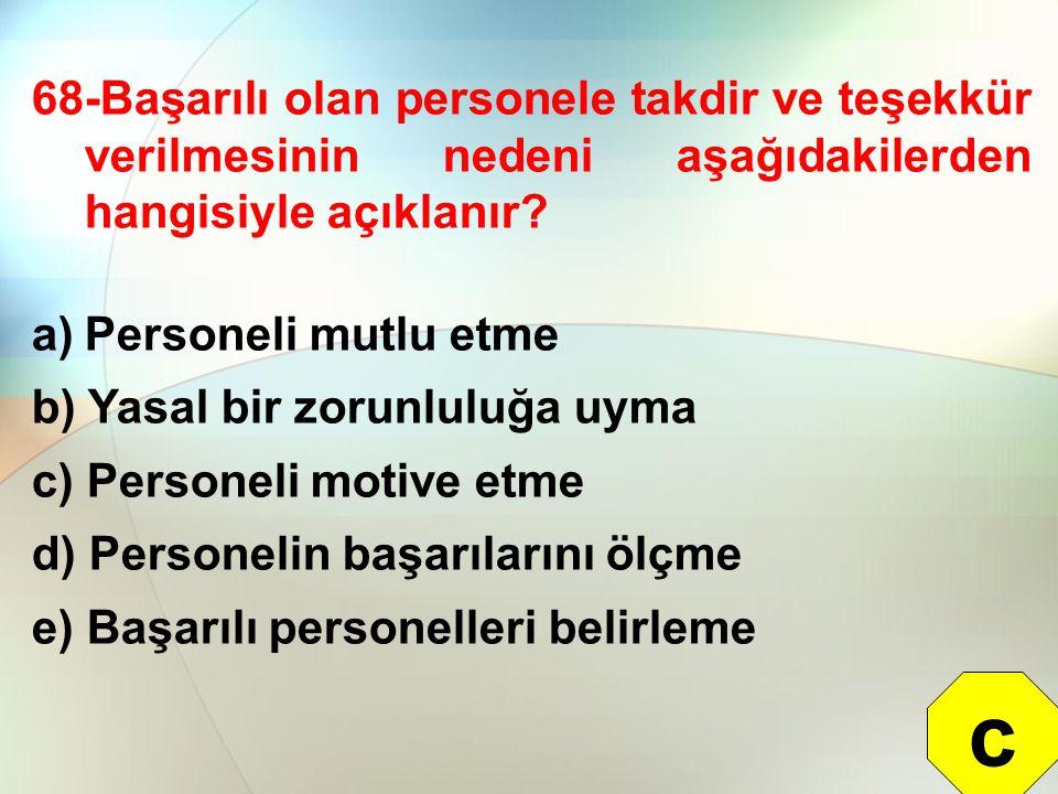 68-Başarılı olan personele takdir ve teşekkür verilmesinin nedeni aşağıdakilerden hangisiyle açıklanır? a)Personeli mutlu etme b) Yasal bir zorunluluğ