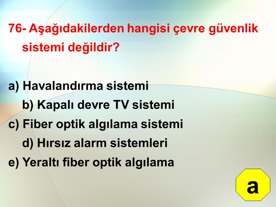76- Aşağıdakilerden hangisi çevre güvenlik sistemi değildir? a) Havalandırma sistemi b) Kapalı devre TV sistemi c) Fiber optik algılama sistemi d) Hır