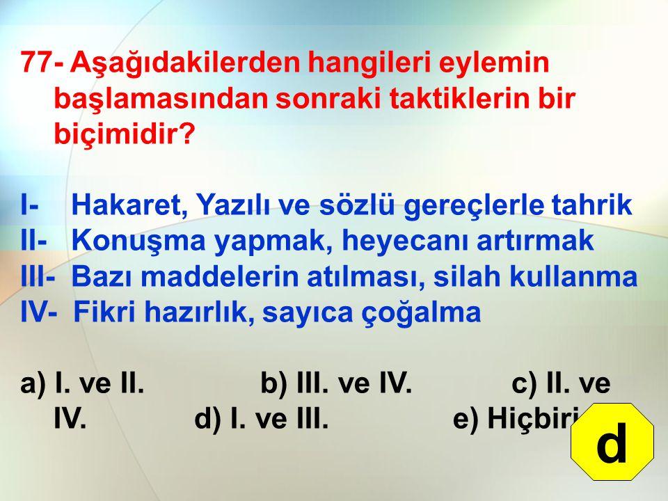77- Aşağıdakilerden hangileri eylemin başlamasından sonraki taktiklerin bir biçimidir? I- Hakaret, Yazılı ve sözlü gereçlerle tahrik II- Konuşma yapma