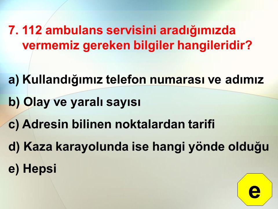 7. 112 ambulans servisini aradığımızda vermemiz gereken bilgiler hangileridir? a)Kullandığımız telefon numarası ve adımız b) Olay ve yaralı sayısı c)