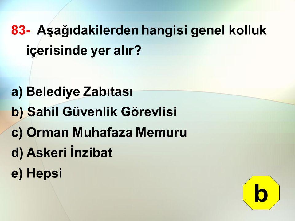 83- Aşağıdakilerden hangisi genel kolluk içerisinde yer alır? a)Belediye Zabıtası b) Sahil Güvenlik Görevlisi c) Orman Muhafaza Memuru d) Askeri İnzib