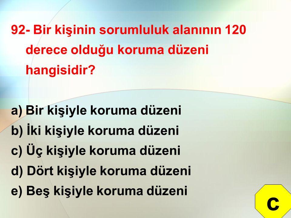 92- Bir kişinin sorumluluk alanının 120 derece olduğu koruma düzeni hangisidir? a)Bir kişiyle koruma düzeni b) İki kişiyle koruma düzeni c) Üç kişiyle