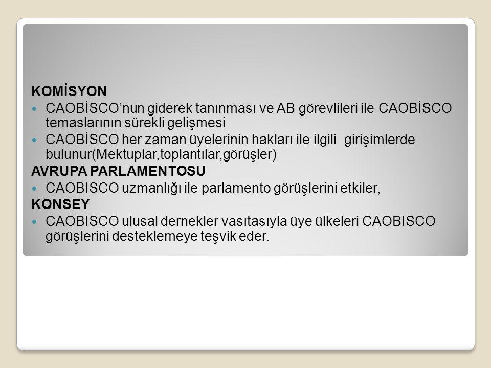 KOMİSYON CAOBİSCO'nun giderek tanınması ve AB görevlileri ile CAOBİSCO temaslarının sürekli gelişmesi CAOBİSCO her zaman üyelerinin hakları ile ilgili girişimlerde bulunur(Mektuplar,toplantılar,görüşler) AVRUPA PARLAMENTOSU CAOBISCO uzmanlığı ile parlamento görüşlerini etkiler, KONSEY CAOBISCO ulusal dernekler vasıtasıyla üye ülkeleri CAOBISCO görüşlerini desteklemeye teşvik eder.