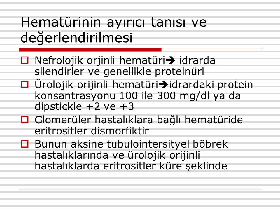 Hematürinin ayırıcı tanısı ve değerlendirilmesi  Nefrolojik orjinli hematüri  idrarda silendirler ve genellikle proteinüri  Ürolojik orijinli hematüri  idrardaki protein konsantrasyonu 100 ile 300 mg/dl ya da dipstickle +2 ve +3  Glomerüler hastalıklara bağlı hematüride eritrositler dismorfiktir  Bunun aksine tubulointersityel böbrek hastalıklarında ve ürolojik orijinli hastalıklarda eritrositler küre şeklinde