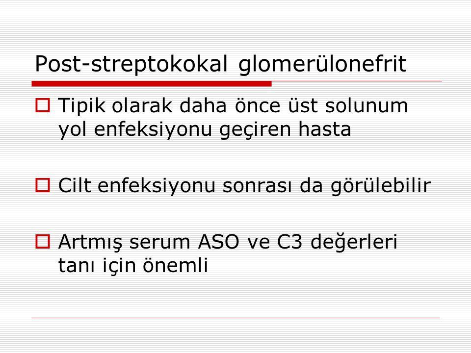 Post-streptokokal glomerülonefrit  Tipik olarak daha önce üst solunum yol enfeksiyonu geçiren hasta  Cilt enfeksiyonu sonrası da görülebilir  Artmış serum ASO ve C3 değerleri tanı için önemli