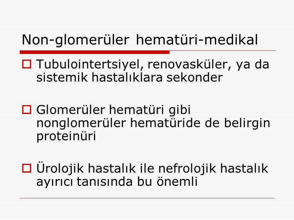 Non-glomerüler hematüri-medikal  Tubulointertsiyel, renovasküler, ya da sistemik hastalıklara sekonder  Glomerüler hematüri gibi nonglomerüler hematüride de belirgin proteinüri  Ürolojik hastalık ile nefrolojik hastalık ayırıcı tanısında bu önemli
