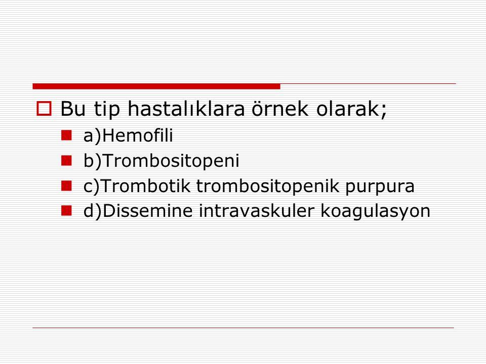  Bu tip hastalıklara örnek olarak; a)Hemofili b)Trombositopeni c)Trombotik trombositopenik purpura d)Dissemine intravaskuler koagulasyon