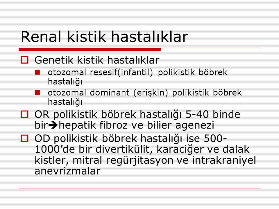 Renal kistik hastalıklar  Genetik kistik hastalıklar otozomal resesif(infantil) polikistik böbrek hastalığı otozomal dominant (erişkin) polikistik böbrek hastalığı  OR polikistik böbrek hastalığı 5-40 binde bir  hepatik fibroz ve bilier agenezi  OD polikistik böbrek hastalığı ise 500- 1000'de bir divertikülit, karaciğer ve dalak kistler, mitral regürjitasyon ve intrakraniyel anevrizmalar