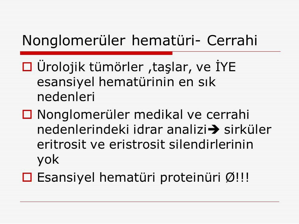 Nonglomerüler hematüri- Cerrahi  Ürolojik tümörler,taşlar, ve İYE esansiyel hematürinin en sık nedenleri  Nonglomerüler medikal ve cerrahi nedenlerindeki idrar analizi  sirküler eritrosit ve eristrosit silendirlerinin yok  Esansiyel hematüri proteinüri Ø!!!